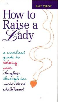 image of How To Raise A Lady A Cicilized Guide to Helping Your Daughter through Her  Uncivilized Childhood