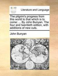 image of The pilgrim's progress from this world to that which is to come: ... By John Bunyan. The four and twentieth edition, with additions of new cuts.