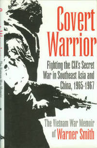 image of Covert Warrior: Fighting The CIA's Secret War In Southeast Asia And China, 1965-1967: The Vietnam War Memoir Of Warner Smith