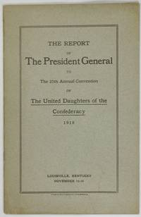 image of THE REPORT OF THE PRESIDENT GENERAL TO THE 25TH ANNUAL CONVENTION OF THE UNITED DAUGHTERS OF THE CONFEDERACY, 1918. Louisville, Kentucky, November 12-16. [Cover title.]