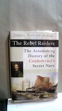 The Rebel Raiders: The Astonishing History of the Confedracy's Secret Navy