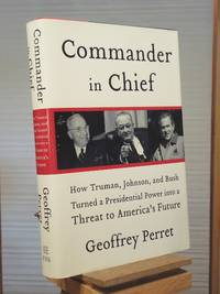 Commander in Chief: How Truman, Johnson, and Bush Turned a Presidential Power into a Threat to America's Future