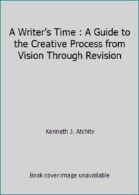 A Writer's Time : A Guide to the Creative Process from Vision Through Revision