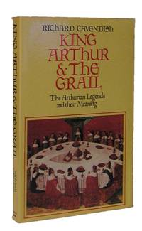 King Arthur and the Grail: The Arthurian Legends and Their Meaning