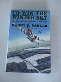 To Win The Winter Sky: The Air War Over The Ardennes 1944-45