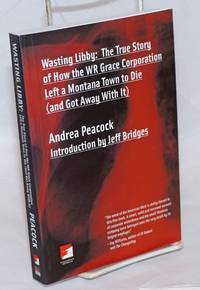 image of Wasting Libby: The True Story of How the WR Grace Corporation Left a Montana Town to Die (and Got Away With It)