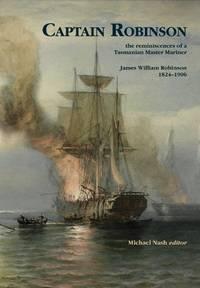 Captain Robinson : the reminiscences of a Tasmanian Master Mariner, James William Robinson...