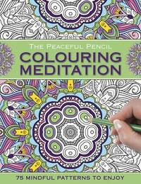 The Peaceful Pencil: Colouring Meditation: 75 Mindful Designs To Colour In