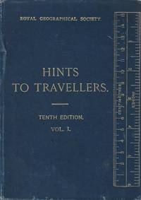 Hints to Travellers Scientific and General, Tenth Edition, Revised and Corrected from the Ninth Edition Edited for the Royal Geographical Society. Vol I. Surveying and Practical Astronomy