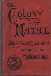 The Colony of Natal. An Official Illustrated Handbook and Railway Guide