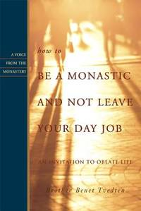 How to Be a Monastic and Not Leave Your Day Job : An Invitation to Oblate Life
