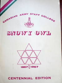 SNOWY OWL (CANADIAN ARMY STAFF COLLEGE) VOL. IV - NO. 1 1966-67 CENTENNIAL EDITION