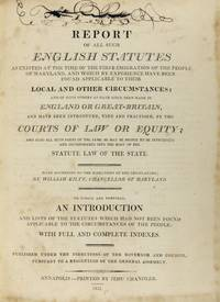 Report of All Such English Statutes as Existed at the Time of the First Emigration of the People of Maryland, and Which by Experience Have Been Found Applicable to Their Local and Other Circumstances; and of such others as have since been made in England or Great-Britain, and have been introduced, used and practised, by the courts of law or equity; and also all such parts of the same as may be proper to be introduced and incorporated into the body of the statute law of the state. To which are prefixed an introduction and lists of the statutes which had not been found applicable to the circumstances of the people: with full and complete indexes