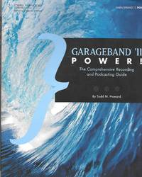 Garageband '11 Power! The Comprehensive Recording And Podcasting Guide