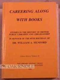 CAREERING ALONG WITH BOOKS. STUDIES IN THE HISTORY OF BRITISH PUBLIC LIBRARIES AND LIBRARIANSHIP IN HONOUR OF THE 85TH BIRTHDAY OF DR. WM. A. MUNFORD