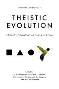 Theistic Evolution : A Scientific, Philosophical, and Theological Critique