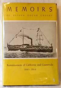 MEMOIRS OF ELISHA OSCAR CROSBY : REMINISCENCES OF CALIFORNIA AND GUATEMALA FROM 1849 TO 1864