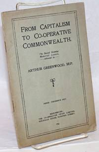 From Capitalism to Co-operative Commonwealth: The Second Greening Memorial Lecture by  Arthur Greenwood - 1926 - from Bolerium Books Inc., ABAA/ILAB and Biblio.com