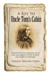 A Key to Uncle Tom's Cabin: Presenting the Original Facts and Documents Upon Which the Story Is Founded