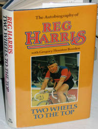 Two Wheels to the Top. An Autobiography By Reg Harris with Gregory Houston Bowden