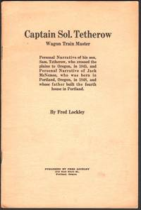 Captain Sol. Tetherow; Wagon Master; Personal Narrative of his son, Sam. Tetherow, who crowwed the plains to Oregon, in 1845, and Personal Narrative of Jack McNemee, who was born in Portland, Oregon, in 1848, and whose father built the fourth house in Portland.