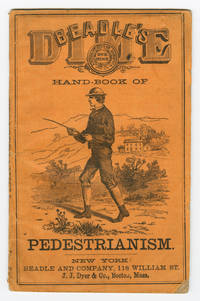 BEADLE'S DIME HAND-BOOK OF PEDESTRIANISM: GIVING THE RULES FOR TRAINING AND PRACTICE IN WALKING, RUNNING, LEAPING, VAULTING, etc., etc. TOGETHER WITH A FULL ACCOUNT OF THE GREAT WESTON FEAT