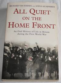 All Quiet on the Home Front. An Oral History of Life in Britain during the First World War