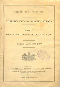 Patents for Inventions Abridgments of Specifications Class 27. Coin-Feed Apparatus and the Like. Period A.D. 1897-1900