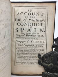 An Account of the Earl of Peterborow's Conduct in Spain, Chiefly since the raising the Siege of Barcelona, 1706. To which is added the Campaign of Valencia. With Original Papers [Peterborough]
