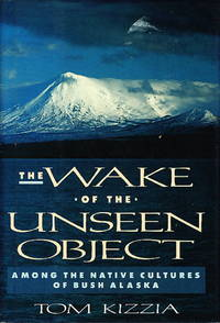 THE WAKE OF THE UNSEEN OBJECT: Among the Native Cultures of Bush Alaska.