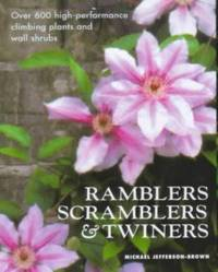 Ramblers, Scramblers and Twiners : Over 500 High-Performance Climbing Plants and Wall Shrubs