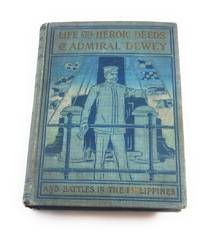 Life and heroic deeds of Admiral Dewey: Including battles in the Philippines ... together with...
