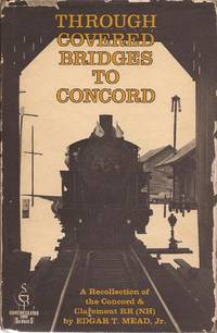 image of Through Covered Bridges to Concord; A Recollection of the Concord & Claremont RR (NH); Shortline RR series.
