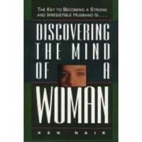 Discovering The Mind Of A Woman: The Key To Becoming A Strong And Irresistible Husband Is..