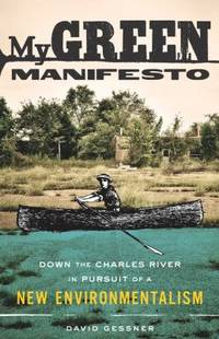My Green Manifesto : Down the Charles River in Pursuit of a New Environmentalism