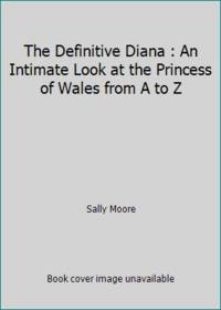 The Definitive Diana : An Intimate Look at the Princess of Wales from A to Z