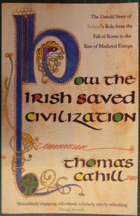 How the Irish Saved Civilization: The Untold Story of Ireland's Heroic Role from the Fall of...