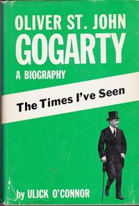 The Times I've Seen : Oliver St. John Gogarty - A Biography