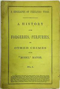 A BIOGRAPHY OF FERNANDO WOOD. A HISTORY OF THE FORGERIES, PERJURIES, AND OTHER CRIMES OF OUR MODEL MAYOR. NO. 1