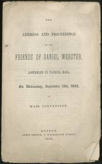 The Address and Proceedings of the Friends of Daniel Webster, Assembled in Faneuil Hall, on Wednesday, September 15th, 1852, in Massachusetts Convention