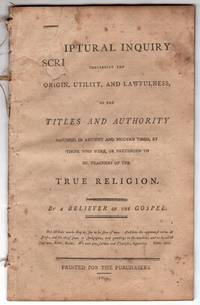 A Scriptural Inquiry concerning the Origin, Utility and Lawfulness of the Titles and Authority Assumed in [Ancient] Antient and Modern Times, by Those Who Were or Pretended to be Teachers of the True Religion