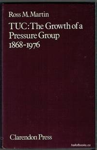 TUC: The Growth Of A Pressure Group 1868-1976