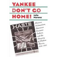 Yankee Don't Go Home!   Mexican Nationalism, American Business Culture,  and the Shaping of...