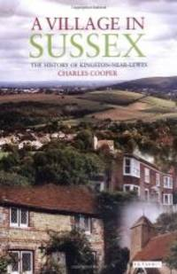 A Village in Sussex: The History of Kingston-Near-Lewes by Charles Cooper - 2006-04-18