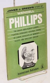 image of Wendell Phillips; the story of the great abolitionist leader, fighting democrat, staunch friend of labor, advocate of women's rights, and brilliant orator; with excerpts from his speeches. [sub-title from front wrap]