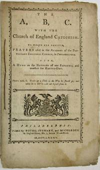 THE A, B. C. WITH THE CHURCH OF ENGLAND CATECHISM. TO WHICH ARE ANNEXED, PRAYERS USED IN THE ACADEMY OF THE PROTESTANT EPISCOPAL CHURCH, IN PHILADELPHIA. ALSO, A HYMN ON THE NATIVITY OF OUR SAVIOUR; AND ANOTHER FOR EASTER-DAY