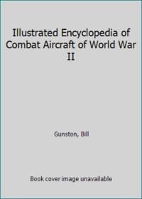Illustrated Encyclopedia of Combat Aircraft of World War II by Gunston, Bill - 1990