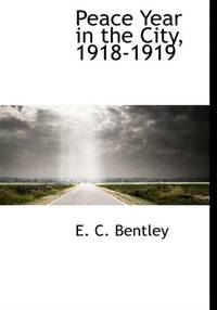 Peace Year in the City, 1918-1919 by Bentley, E. C