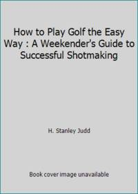 How to Play Golf the Easy Way : A Weekender's Guide to Successful Shotmaking
