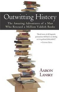 Outwitting History : The Amazing Adventures of a Man Who Rescued a Million Yiddish Books